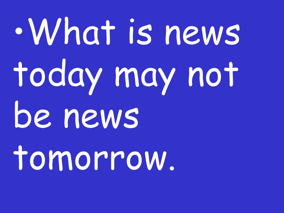 What is news today may not be news tomorrow.