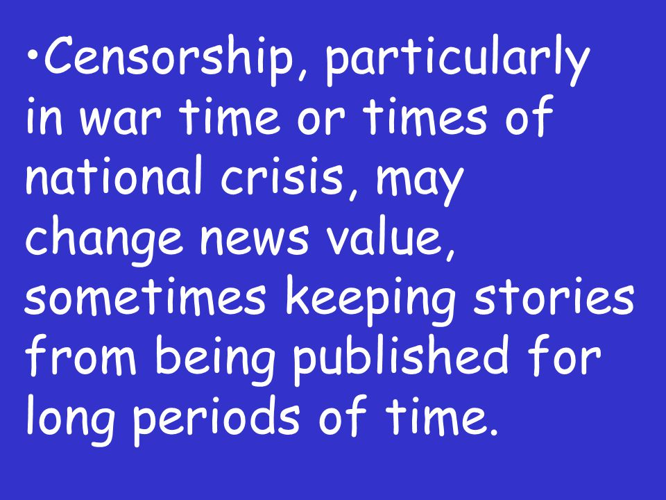 Censorship, particularly in war time or times of national crisis, may change news value, sometimes keeping stories from being published for long perio