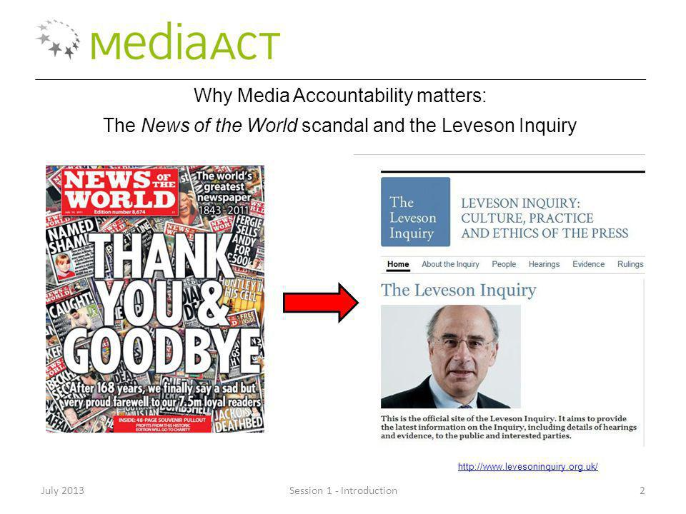 July 2013Session 1 - Introduction2 Why Media Accountability matters: The News of the World scandal and the Leveson Inquiry http://www.levesoninquiry.org.uk/