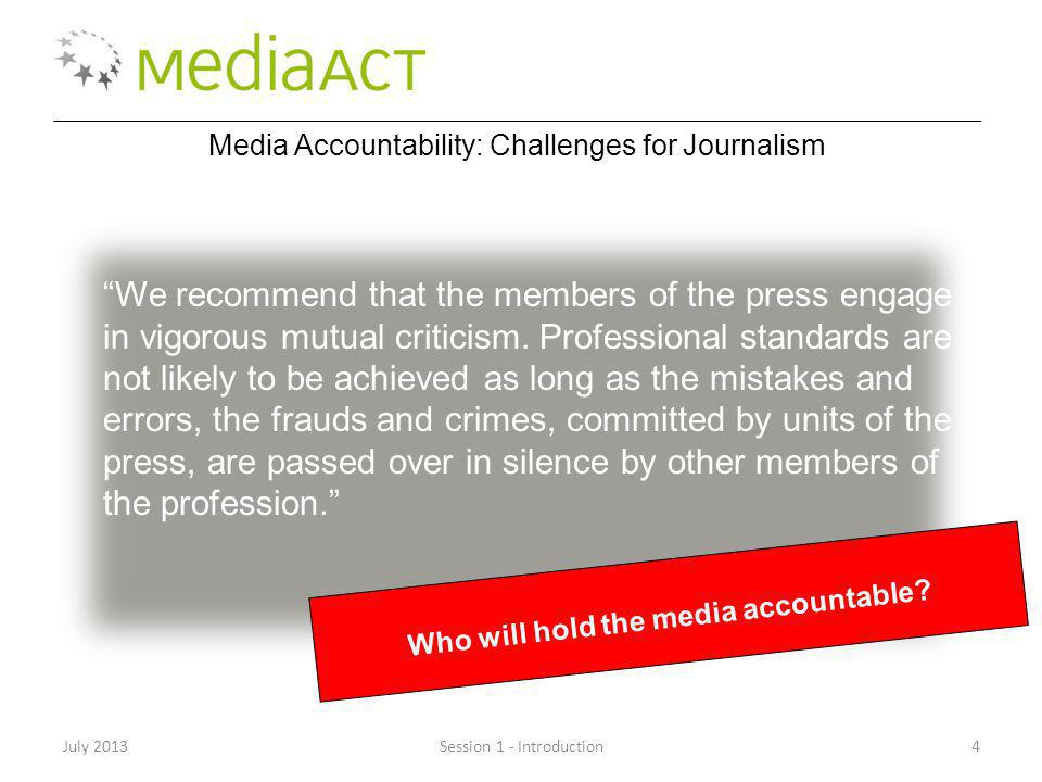 Session 1 - Introduction4July 2013 Media Accountability: Challenges for Journalism We recommend that the members of the press engage in vigorous mutual criticism.
