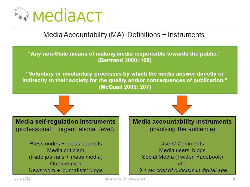 July 2013Session 1 - Introduction16 Modes of Media Accountability (Bardoel and dHaenens 2004) Accountability to the state (1) Accountability to the market (2) Professional accountability (3) Public accountability (4) Source: Developed from Bardoel and dHaenens (2004) by Heikkilä, Domingo, Pies, Głowacki, Kuś and Baisnée (2012: 6)