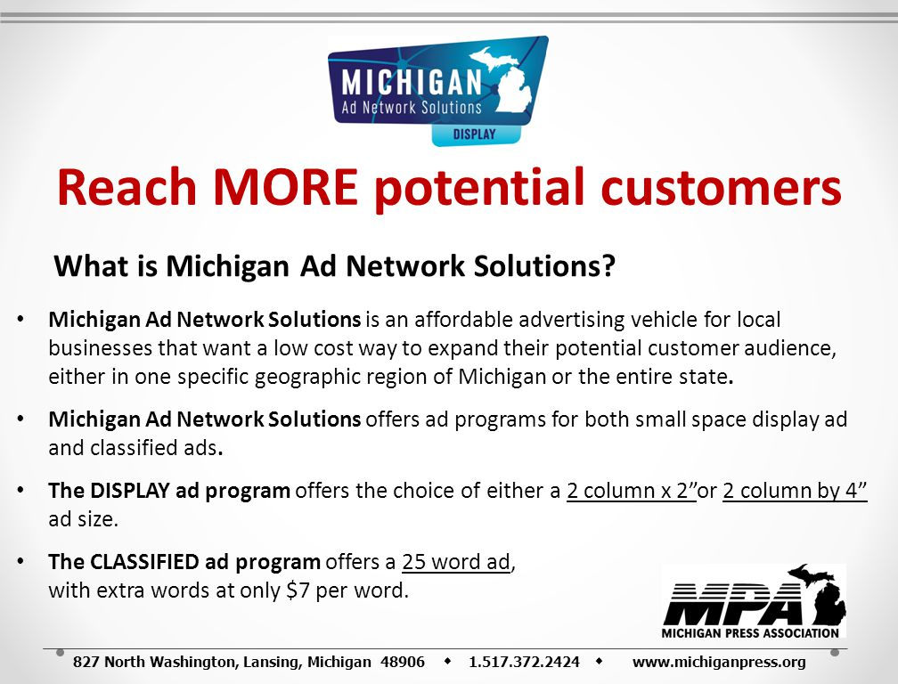 827 North Washington, Lansing, Michigan 48906 1.517.372.2424 www.michiganpress.org Reach MORE potential customers What is Michigan Ad Network Solutions.