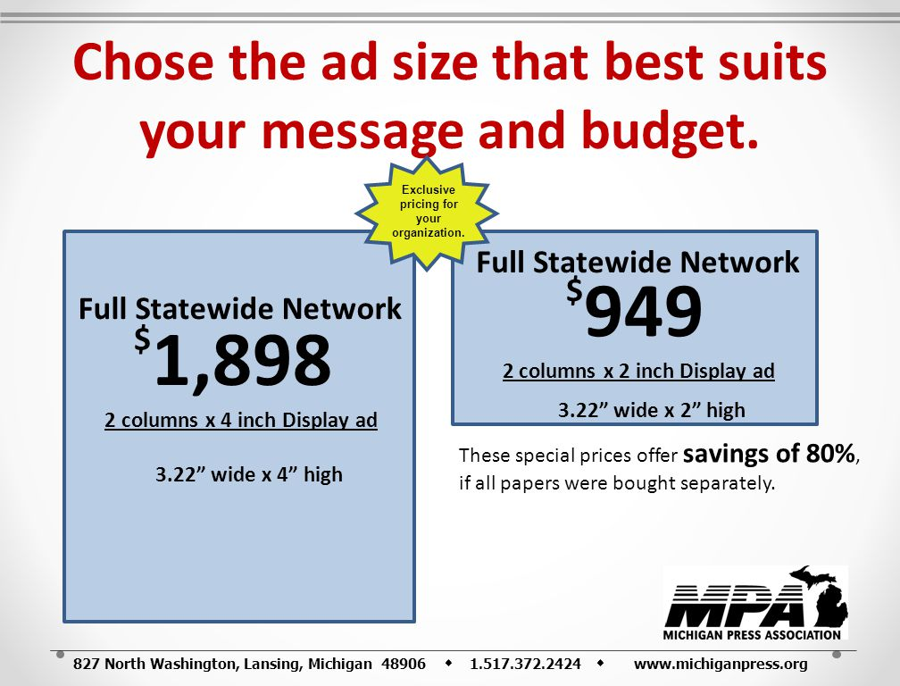 827 North Washington, Lansing, Michigan 48906 1.517.372.2424 www.michiganpress.org Chose the ad size that best suits your message and budget. $ 1,898