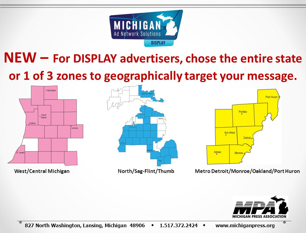 827 North Washington, Lansing, Michigan 48906 1.517.372.2424 www.michiganpress.org NEW – For DISPLAY advertisers, chose the entire state or 1 of 3 zones to geographically target your message.