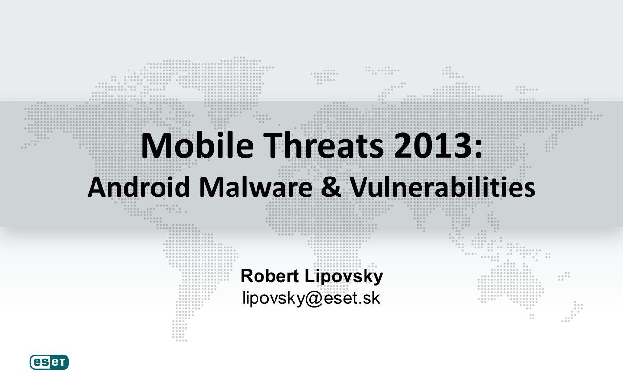 Mobile Threats 2013: Android Malware & Vulnerabilities Robert Lipovsky lipovsky@eset.sk