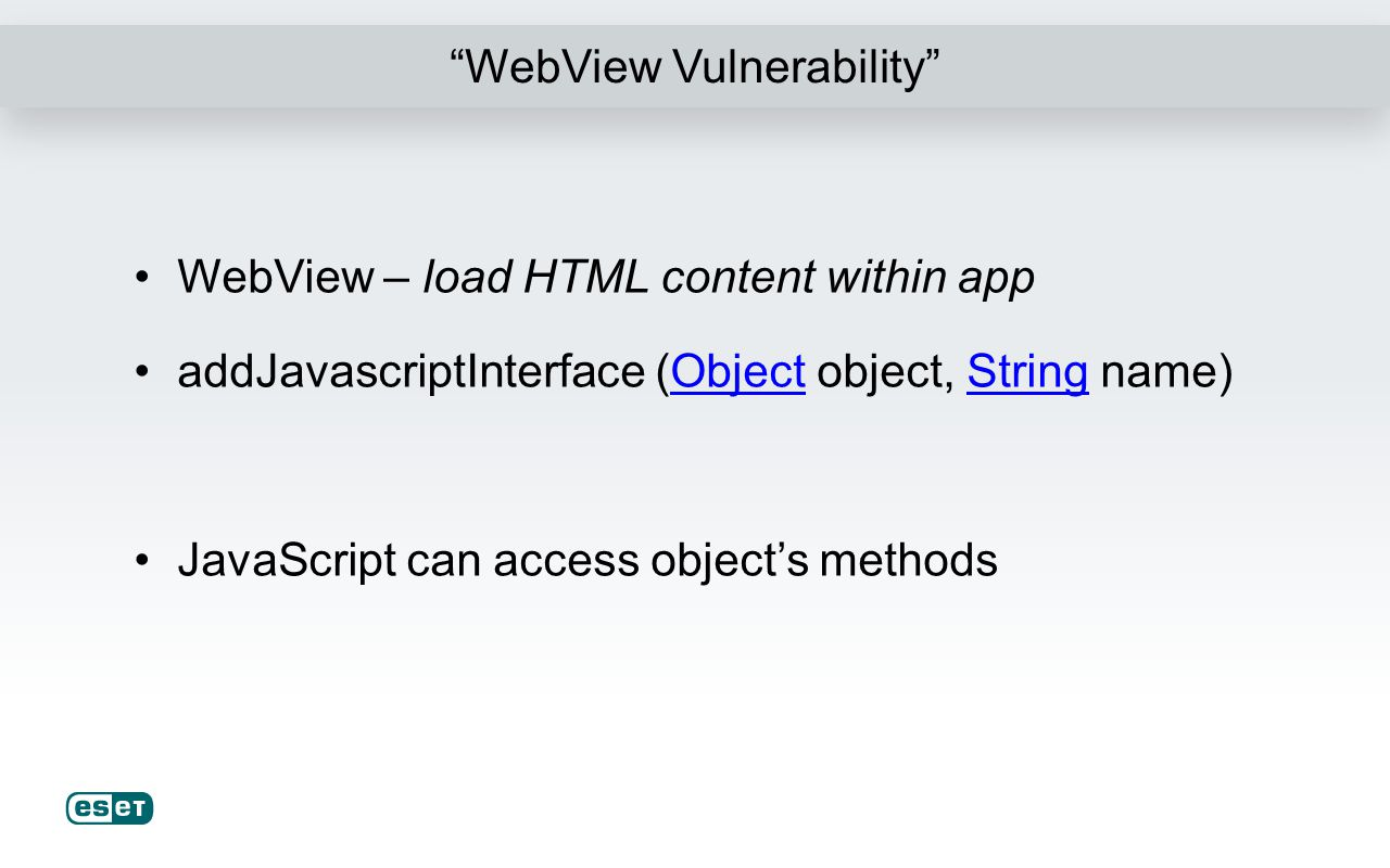 WebView Vulnerability WebView – load HTML content within app addJavascriptInterface (Object object, String name)ObjectString JavaScript can access obj