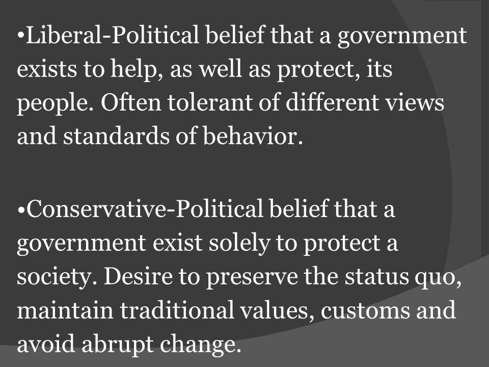 Liberal-Political belief that a government exists to help, as well as protect, its people. Often tolerant of different views and standards of behavior