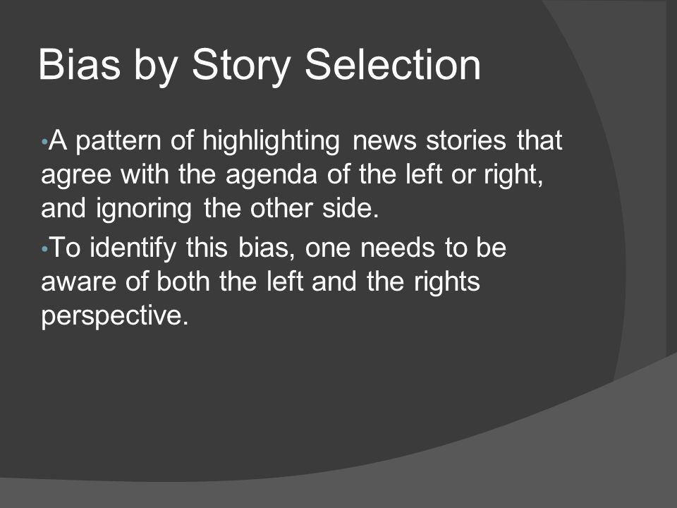 Bias by Story Selection A pattern of highlighting news stories that agree with the agenda of the left or right, and ignoring the other side. To identi