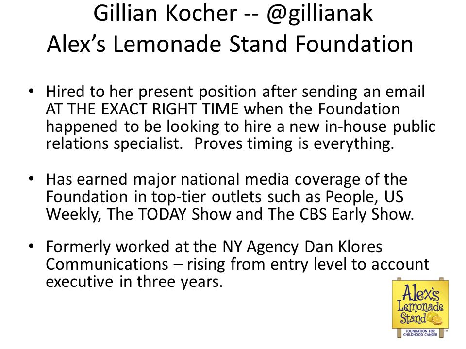 Gillian Kocher -- @gillianak Alexs Lemonade Stand Foundation Hired to her present position after sending an email AT THE EXACT RIGHT TIME when the Foundation happened to be looking to hire a new in-house public relations specialist.