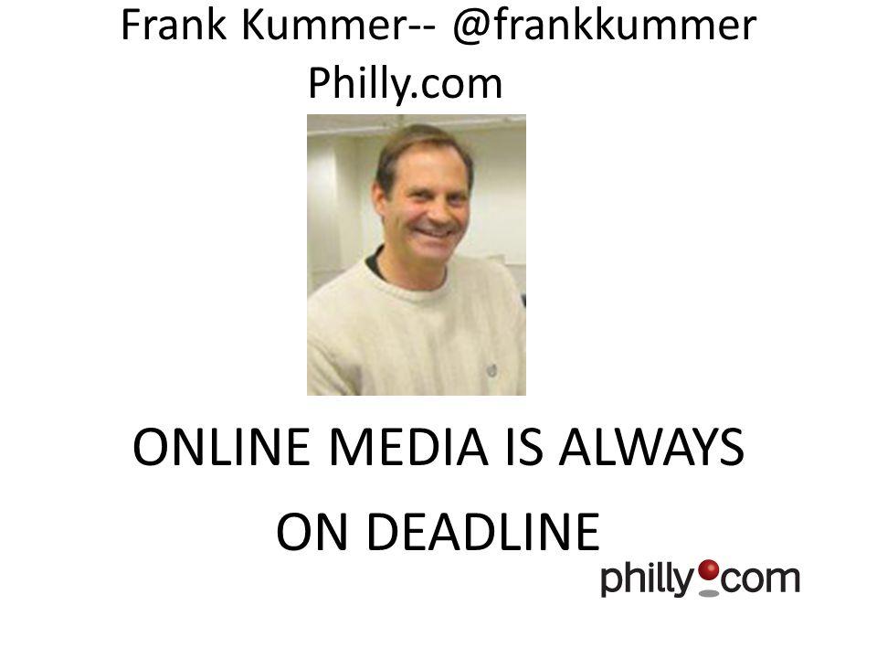 Frank Kummer-- @frankkummer Philly.com ONLINE MEDIA IS ALWAYS ON DEADLINE