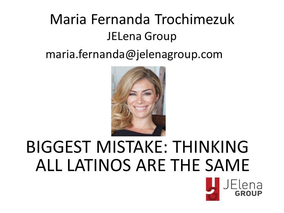 Maria Fernanda Trochimezuk JELena Group maria.fernanda@jelenagroup.com BIGGEST MISTAKE: THINKING ALL LATINOS ARE THE SAME