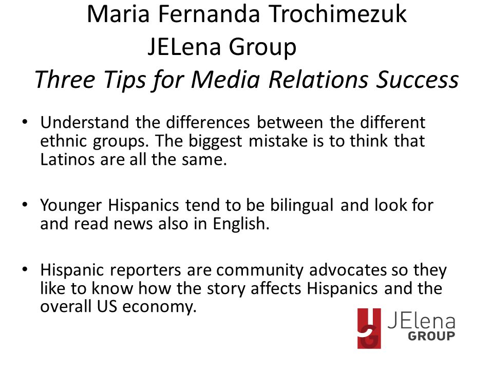 Maria Fernanda Trochimezuk JELena Group Three Tips for Media Relations Success Understand the differences between the different ethnic groups.