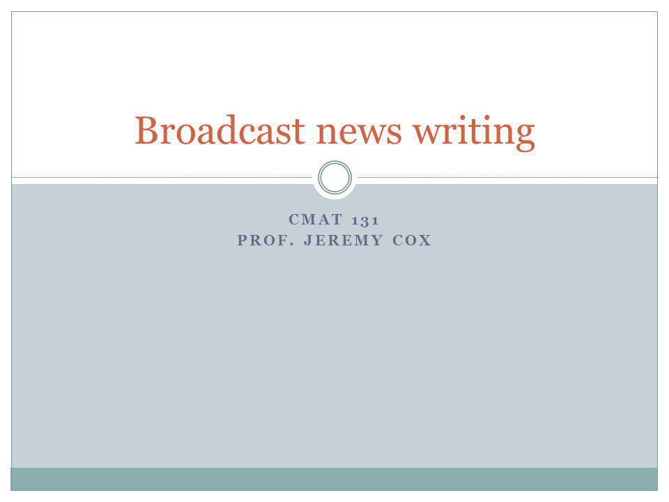 CMAT 131 PROF. JEREMY COX Broadcast news writing