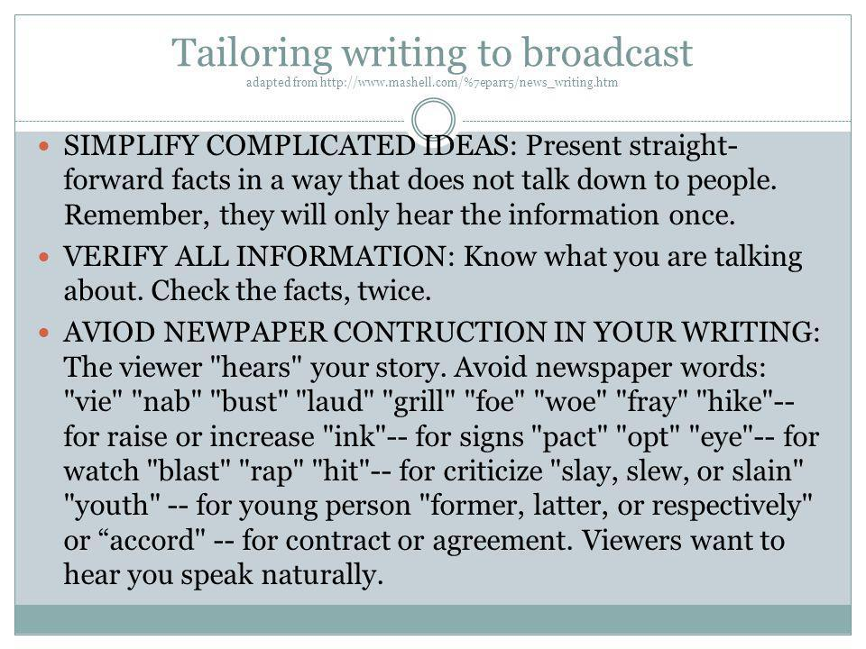 Tailoring writing to broadcast adapted from http://www.mashell.com/%7eparr5/news_writing.htm SIMPLIFY COMPLICATED IDEAS: Present straight- forward fac