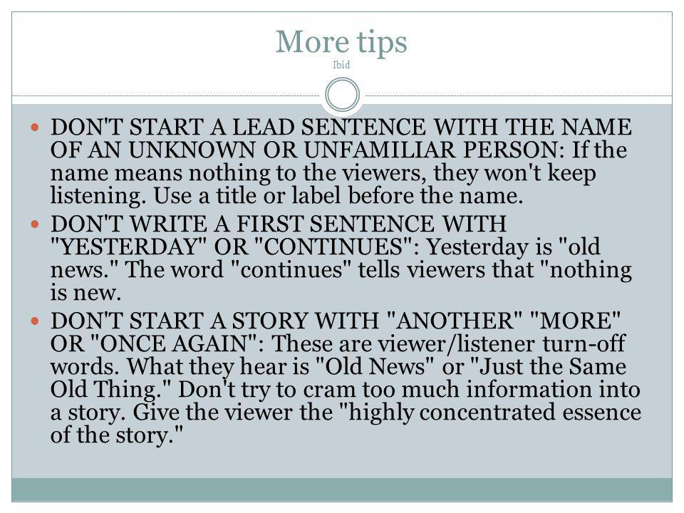 More tips Ibid DON'T START A LEAD SENTENCE WITH THE NAME OF AN UNKNOWN OR UNFAMILIAR PERSON: If the name means nothing to the viewers, they won't keep