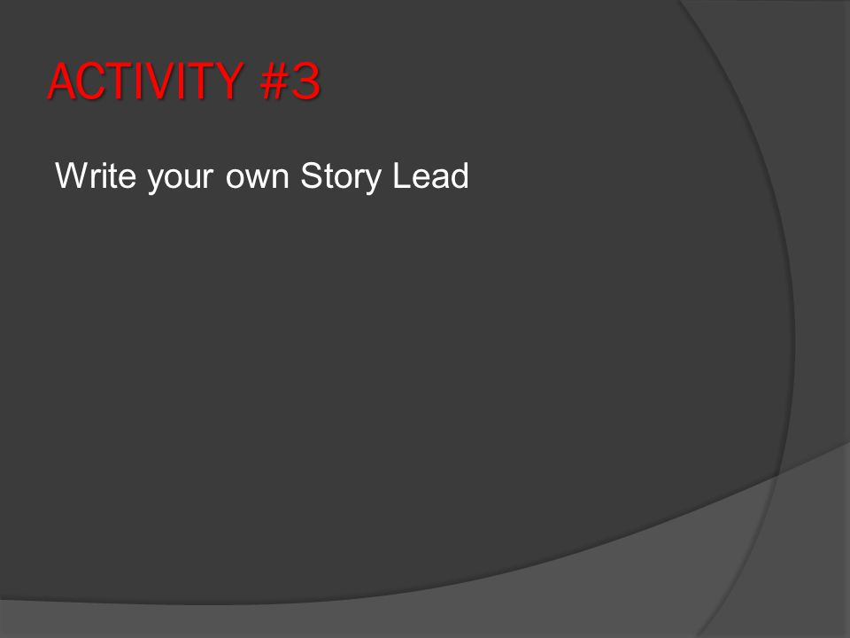 ACTIVITY #3 Write your own Story Lead