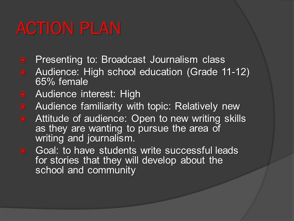 ACTION PLAN Presenting to: Broadcast Journalism class Presenting to: Broadcast Journalism class Audience: High school education (Grade 11-12) 65% female Audience: High school education (Grade 11-12) 65% female Audience interest: High Audience interest: High Audience familiarity with topic: Relatively new Audience familiarity with topic: Relatively new Attitude of audience: Open to new writing skills as they are wanting to pursue the area of writing and journalism.