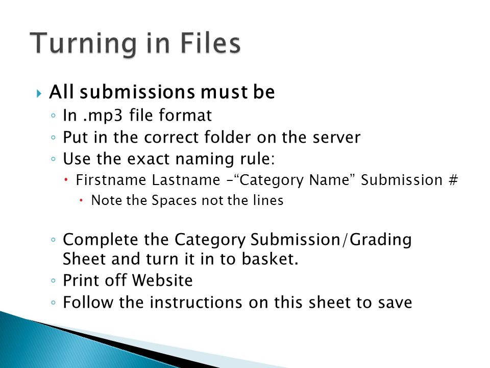 All submissions must be In.mp3 file format Put in the correct folder on the server Use the exact naming rule: Firstname Lastname –Category Name Submission # Note the Spaces not the lines Complete the Category Submission/Grading Sheet and turn it in to basket.