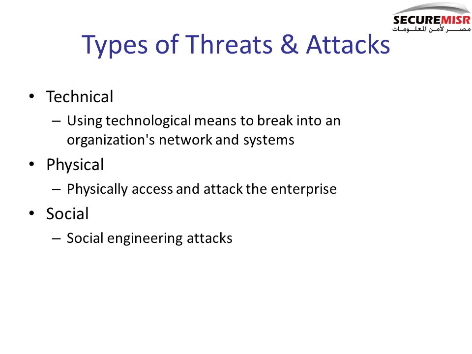 Types of Threats & Attacks Technical – Using technological means to break into an organization's network and systems Physical – Physically access and