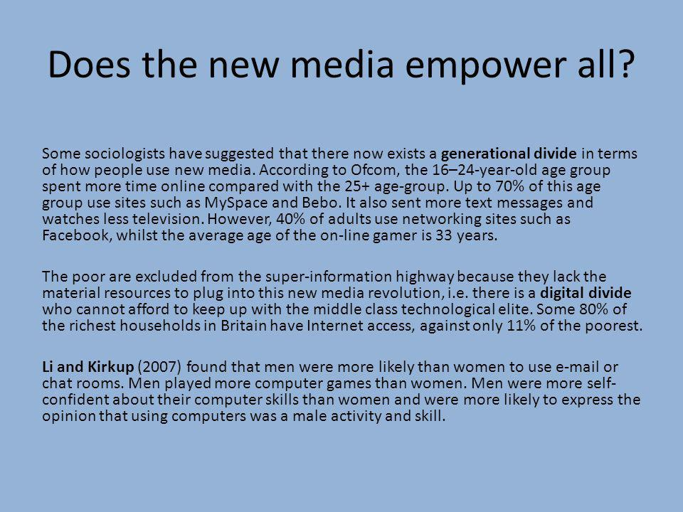 Does the new media empower all? Some sociologists have suggested that there now exists a generational divide in terms of how people use new media. Acc