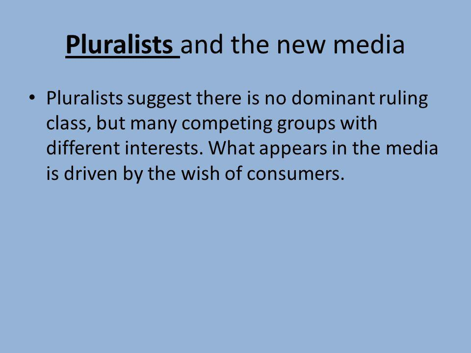 Pluralists and the new media Pluralists suggest there is no dominant ruling class, but many competing groups with different interests. What appears in