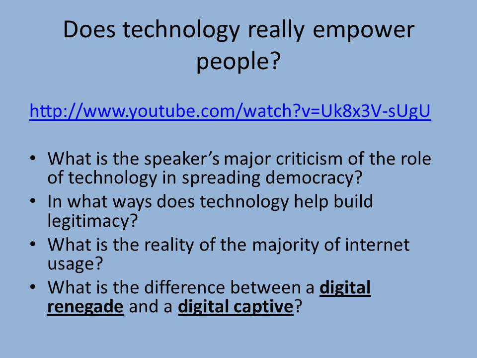 Does technology really empower people? http://www.youtube.com/watch?v=Uk8x3V-sUgU What is the speakers major criticism of the role of technology in sp