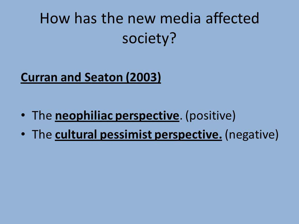 How has the new media affected society? Curran and Seaton (2003) The neophiliac perspective. (positive) The cultural pessimist perspective. (negative)