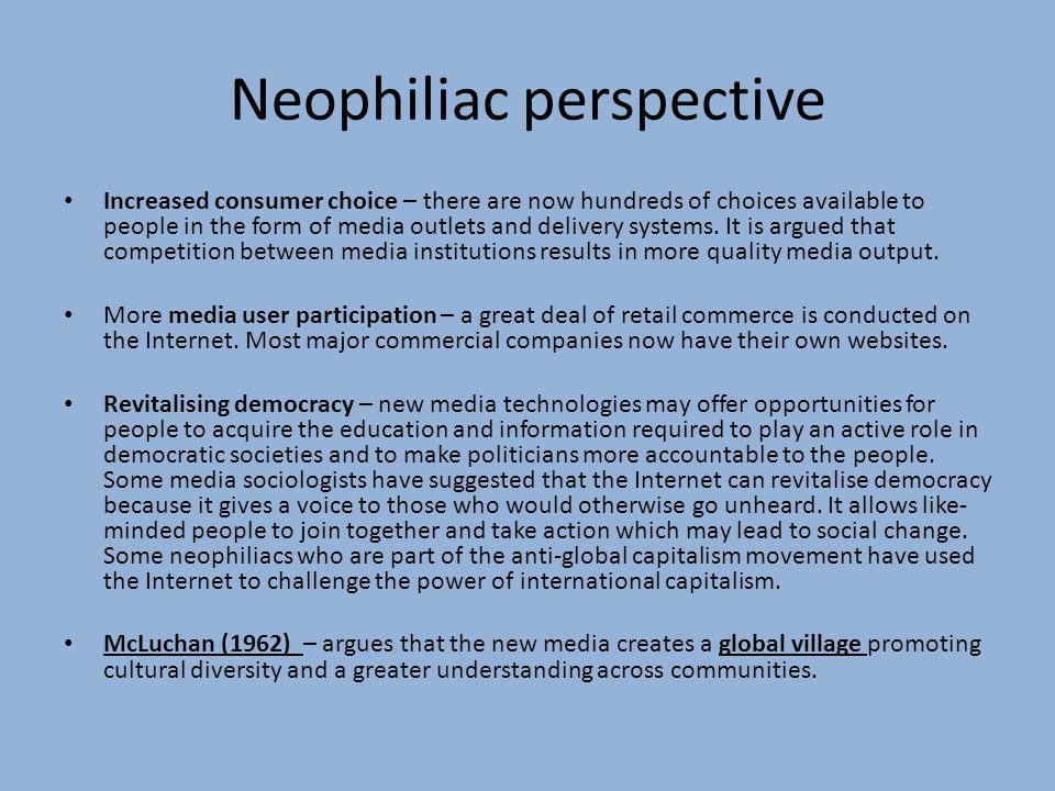 Neophiliac perspective Increased consumer choice – there are now hundreds of choices available to people in the form of media outlets and delivery sys