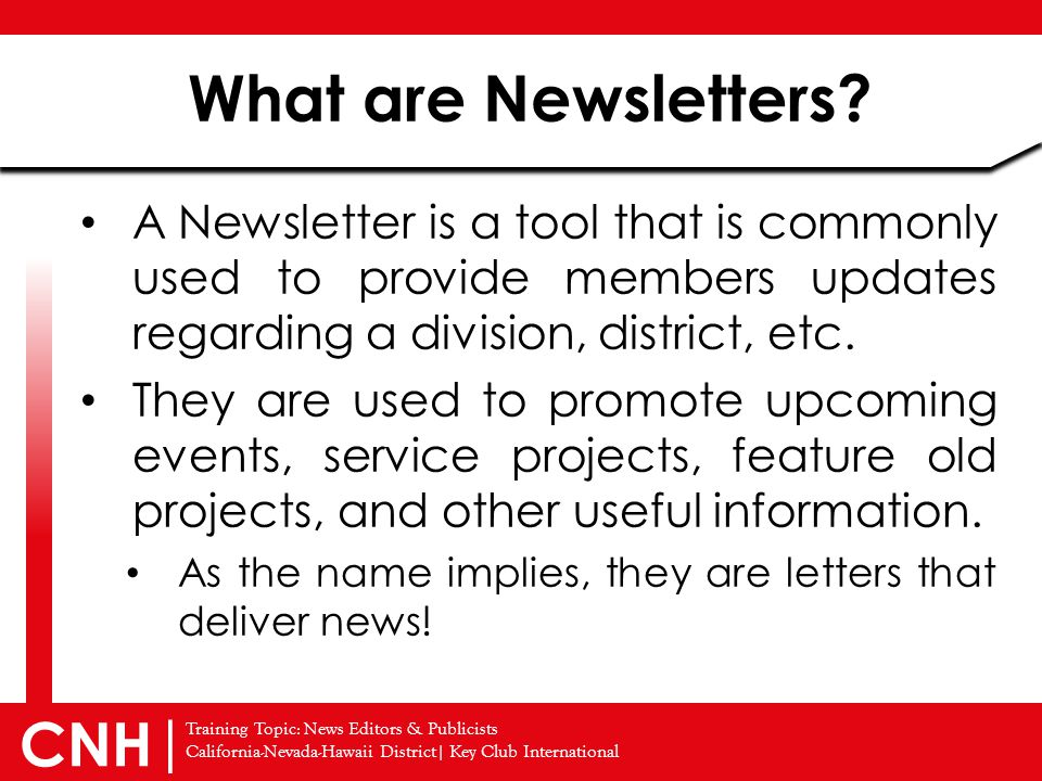 Training Topic: News Editors & Publicists California-Nevada-Hawaii District| Key Club International CNH | A Newsletter is a tool that is commonly used to provide members updates regarding a division, district, etc.