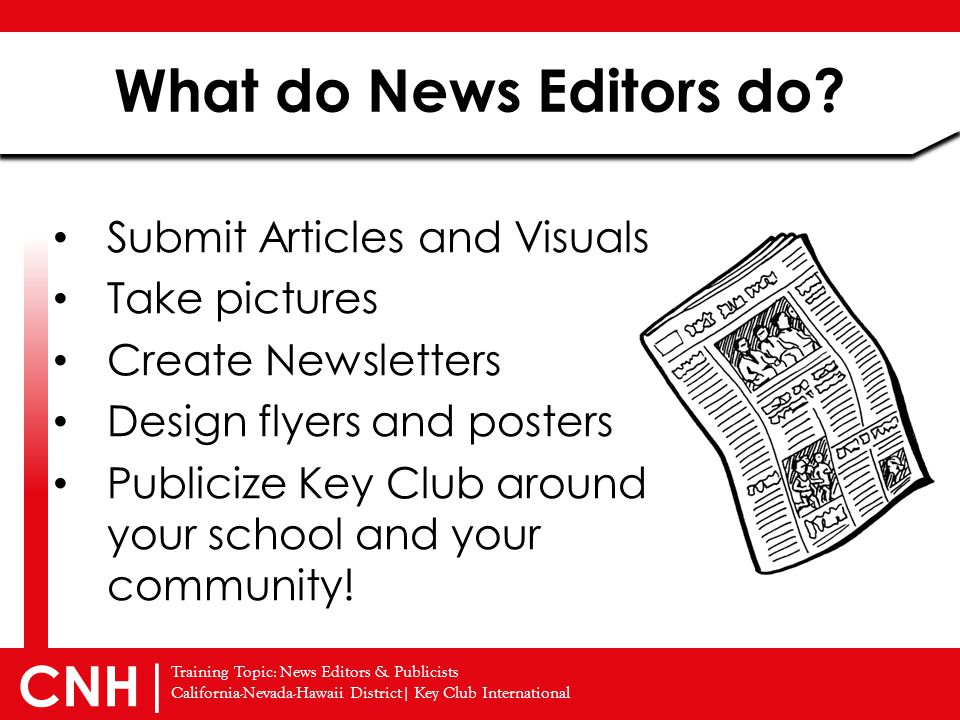 Training Topic: News Editors & Publicists California-Nevada-Hawaii District| Key Club International CNH | Submit Articles and Visuals Take pictures Create Newsletters Design flyers and posters Publicize Key Club around your school and your community.