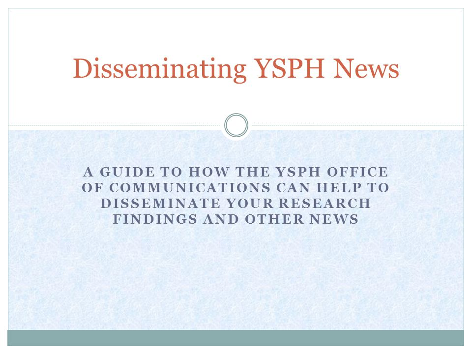 A GUIDE TO HOW THE YSPH OFFICE OF COMMUNICATIONS CAN HELP TO DISSEMINATE YOUR RESEARCH FINDINGS AND OTHER NEWS Disseminating YSPH News