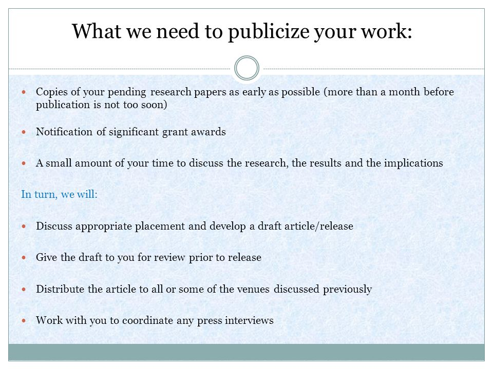What we need to publicize your work: Copies of your pending research papers as early as possible (more than a month before publication is not too soon) Notification of significant grant awards A small amount of your time to discuss the research, the results and the implications In turn, we will: Discuss appropriate placement and develop a draft article/release Give the draft to you for review prior to release Distribute the article to all or some of the venues discussed previously Work with you to coordinate any press interviews