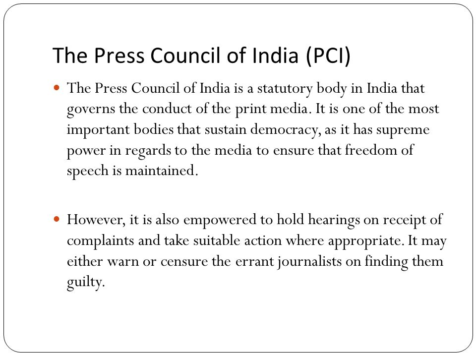 The Press Council of India (PCI) The Press Council of India is a statutory body in India that governs the conduct of the print media.