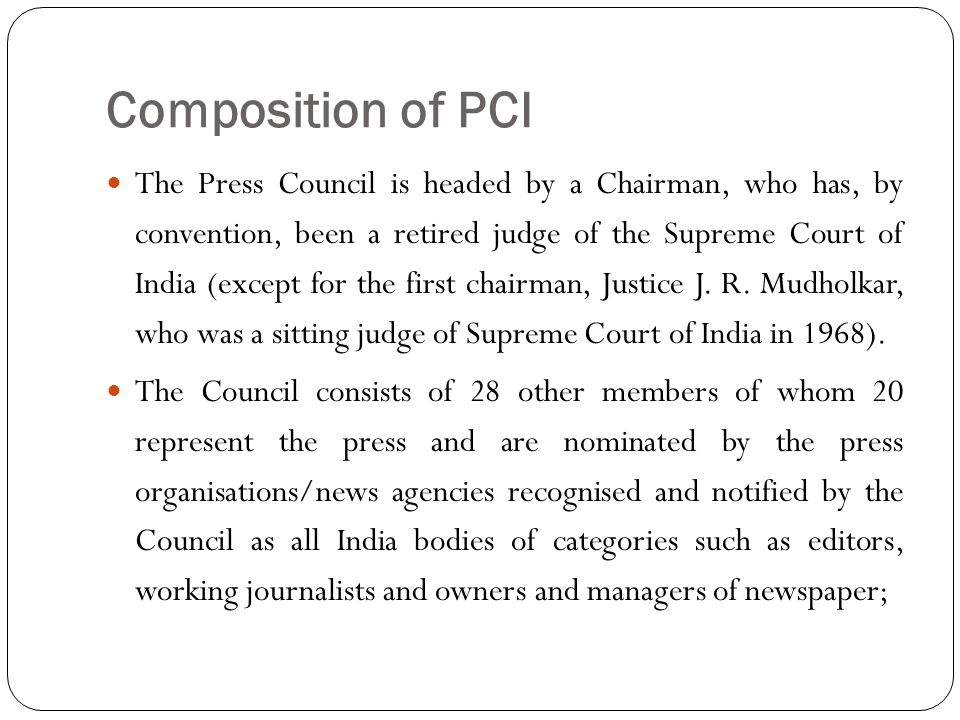 Composition of PCI The Press Council is headed by a Chairman, who has, by convention, been a retired judge of the Supreme Court of India (except for t