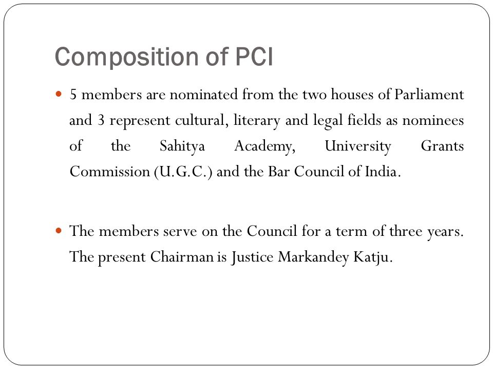 Composition of PCI 5 members are nominated from the two houses of Parliament and 3 represent cultural, literary and legal fields as nominees of the Sahitya Academy, University Grants Commission (U.G.C.) and the Bar Council of India.