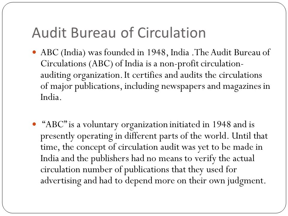 Audit Bureau of Circulation ABC (India) was founded in 1948, India.The Audit Bureau of Circulations (ABC) of India is a non-profit circulation- auditing organization.