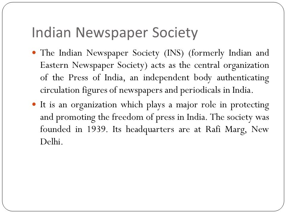 Indian Newspaper Society The Indian Newspaper Society (INS) (formerly Indian and Eastern Newspaper Society) acts as the central organization of the Press of India, an independent body authenticating circulation figures of newspapers and periodicals in India.