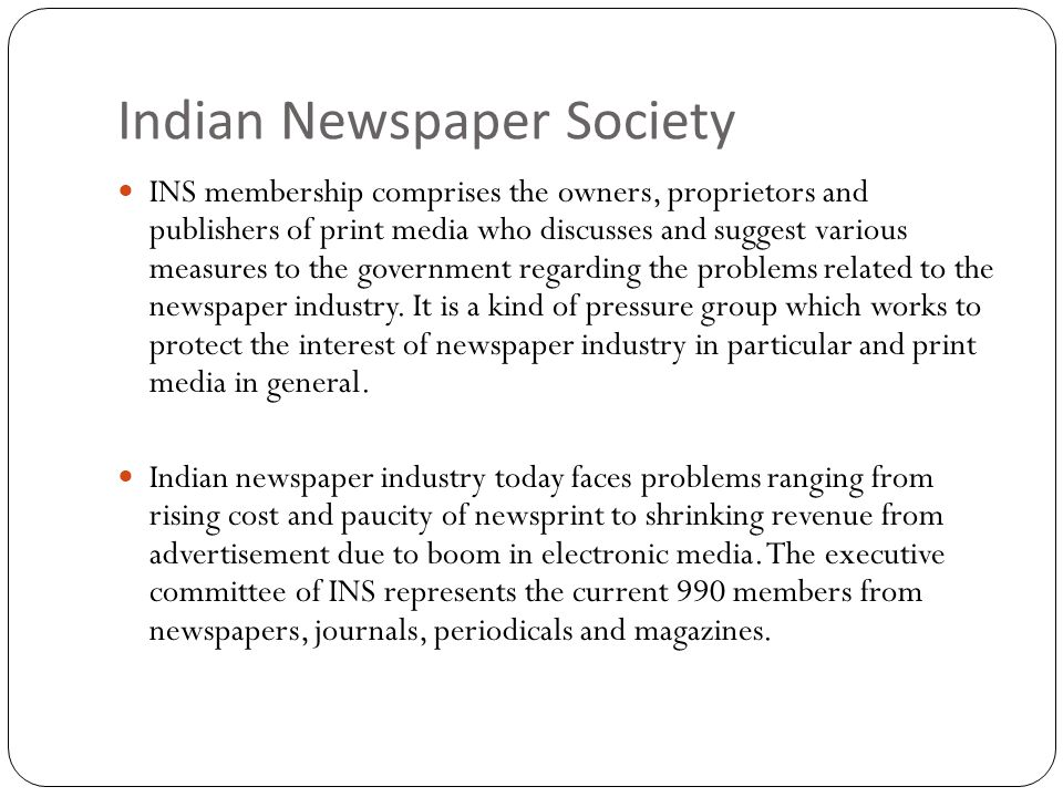 Indian Newspaper Society INS membership comprises the owners, proprietors and publishers of print media who discusses and suggest various measures to the government regarding the problems related to the newspaper industry.