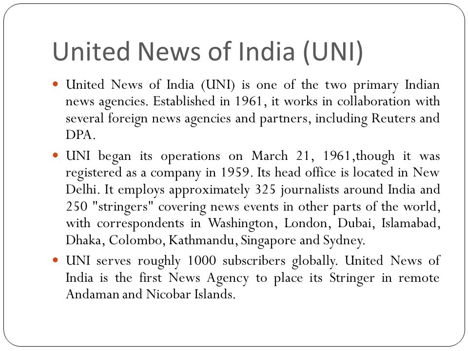 United News of India (UNI) United News of India (UNI) is one of the two primary Indian news agencies. Established in 1961, it works in collaboration w