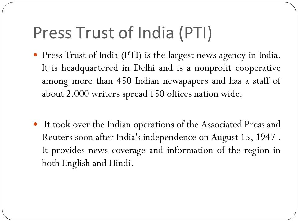Press Trust of India (PTI) Press Trust of India (PTI) is the largest news agency in India.