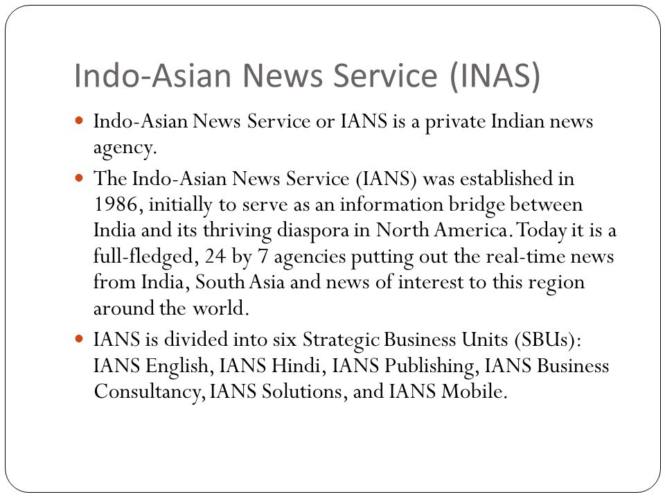 Indo-Asian News Service (INAS) Indo-Asian News Service or IANS is a private Indian news agency.