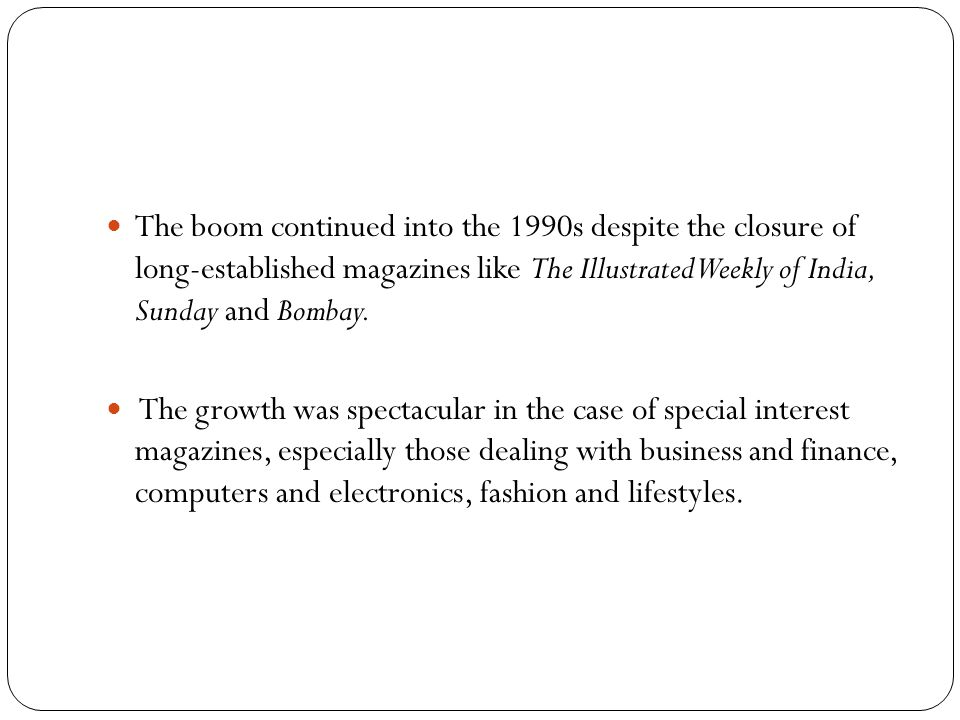 The boom continued into the 1990s despite the closure of long-established magazines like The Illustrated Weekly of India, Sunday and Bombay.