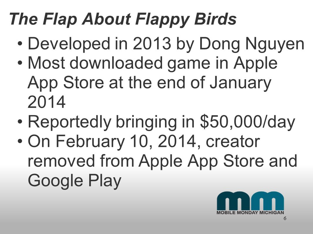 The Flap About Flappy Birds Developed in 2013 by Dong Nguyen Most downloaded game in Apple App Store at the end of January 2014 Reportedly bringing in $50,000/day On February 10, 2014, creator removed from Apple App Store and Google Play 6