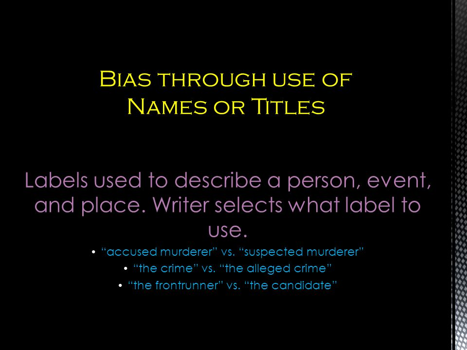 Labels used to describe a person, event, and place. Writer selects what label to use. accused murderer vs. suspected murderer the crime vs. the allege