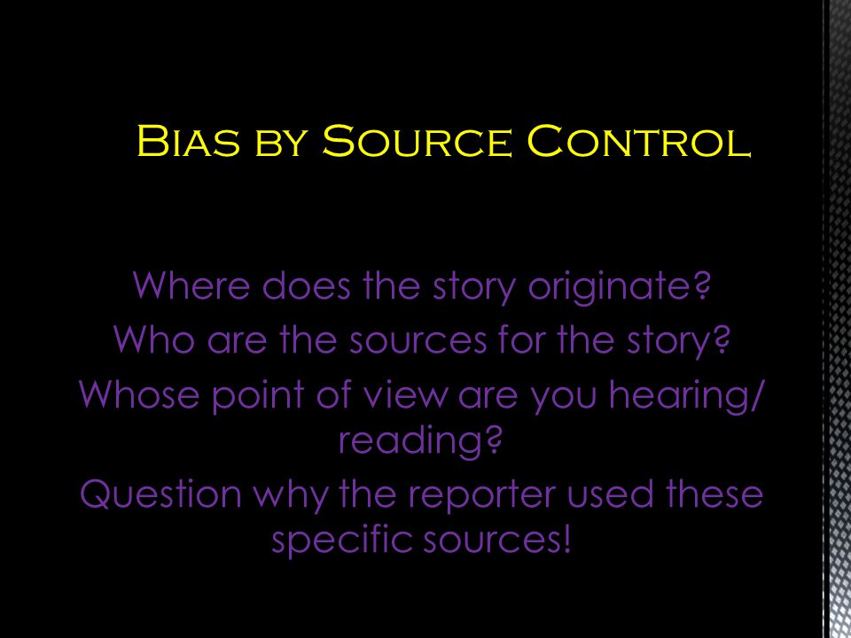 Where does the story originate? Who are the sources for the story? Whose point of view are you hearing/ reading? Question why the reporter used these