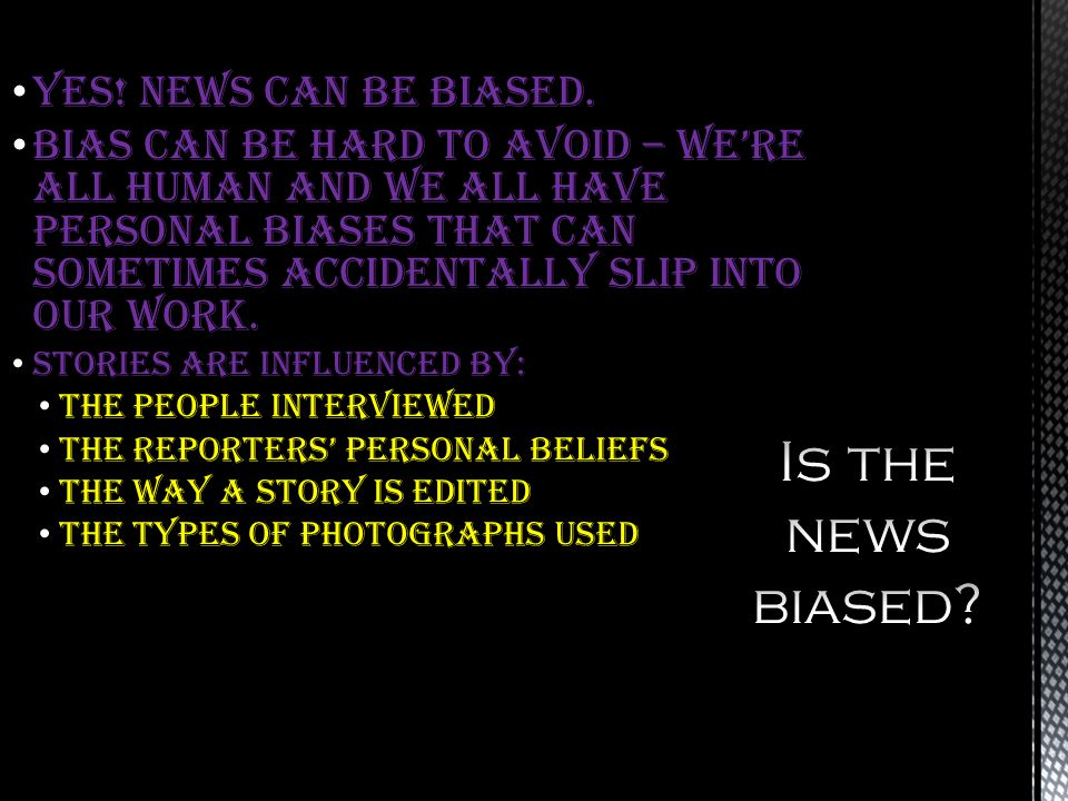 YES! News can be biased. Bias can be hard to avoid – were all human and we all have personal biases that can sometimes accidentally slip into our work