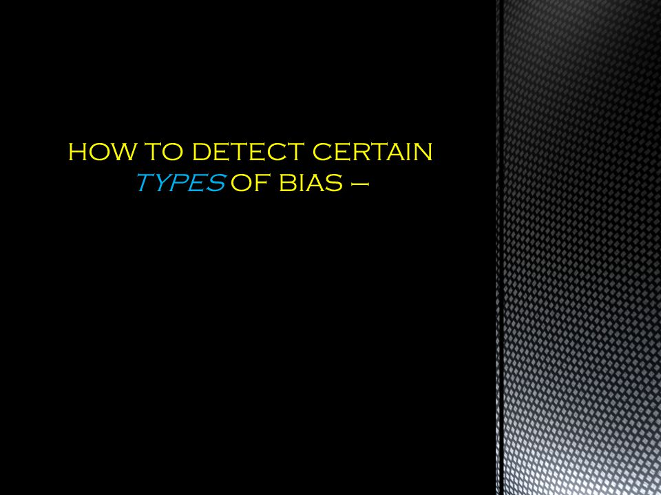 HOW TO DETECT CERTAIN TYPES OF BIAS –