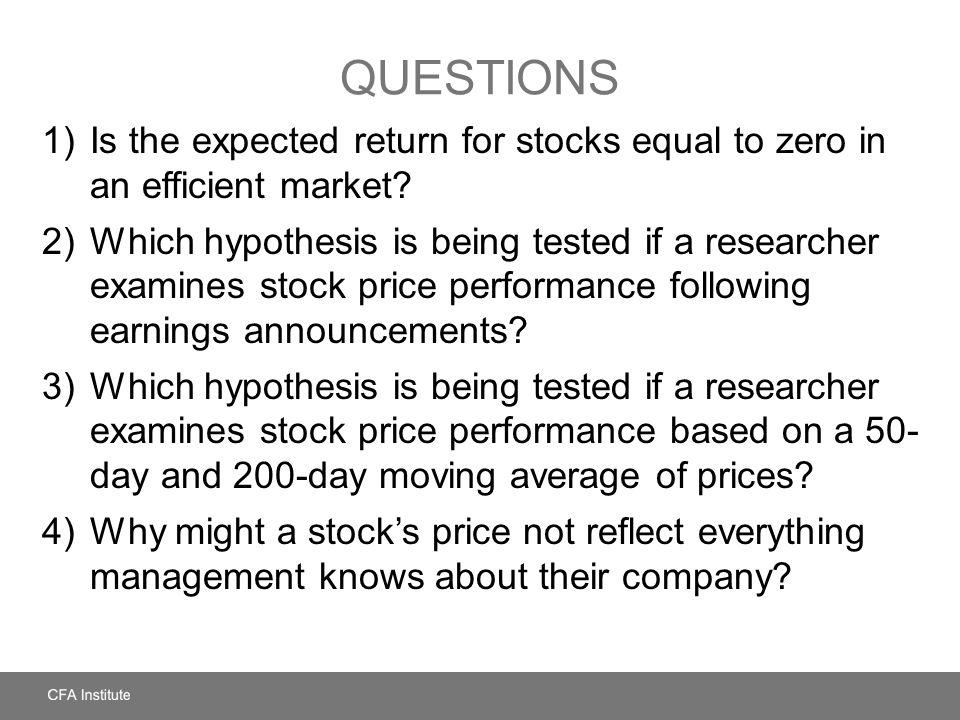 QUESTIONS 1)Is the expected return for stocks equal to zero in an efficient market? 2)Which hypothesis is being tested if a researcher examines stock