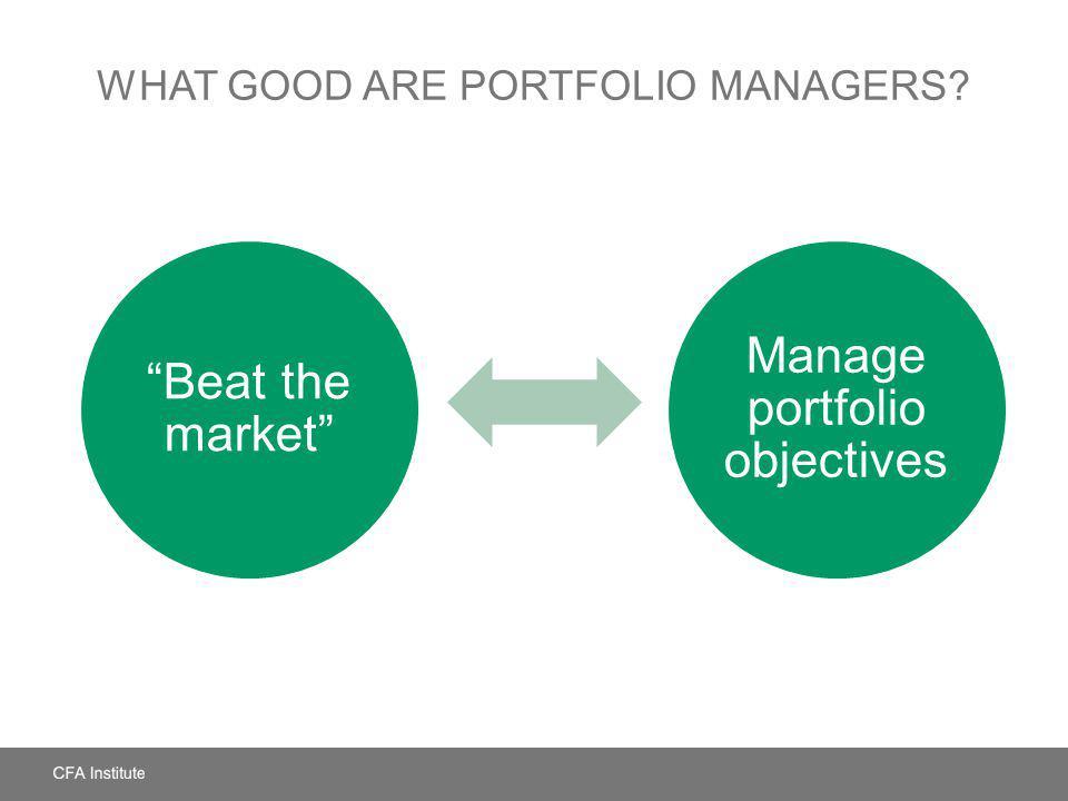 WHAT GOOD ARE PORTFOLIO MANAGERS? Beat the market Manage portfolio objectives