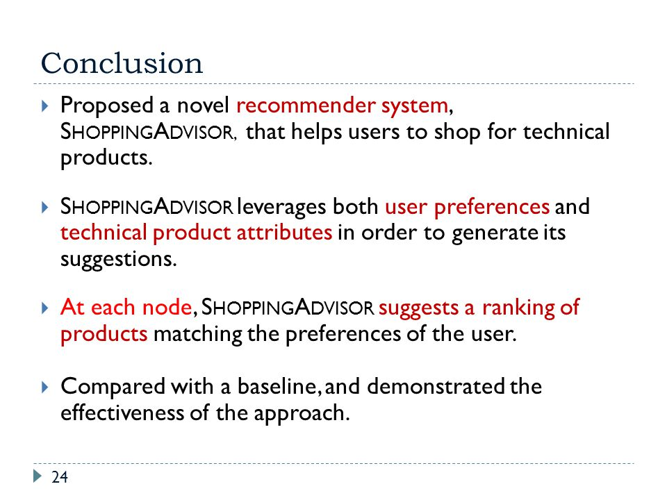 Conclusion Proposed a novel recommender system, S HOPPING A DVISOR, that helps users to shop for technical products. S HOPPING A DVISOR leverages both